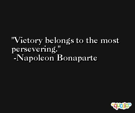 Victory belongs to the most persevering. -Napoleon Bonaparte