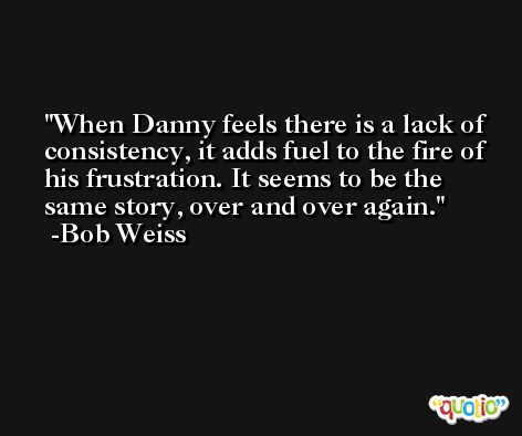 When Danny feels there is a lack of consistency, it adds fuel to the fire of his frustration. It seems to be the same story, over and over again. -Bob Weiss
