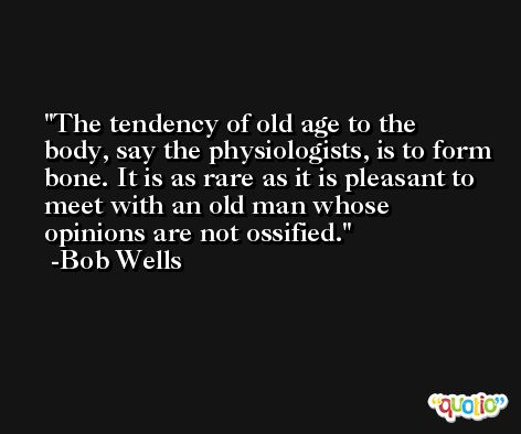The tendency of old age to the body, say the physiologists, is to form bone. It is as rare as it is pleasant to meet with an old man whose opinions are not ossified. -Bob Wells