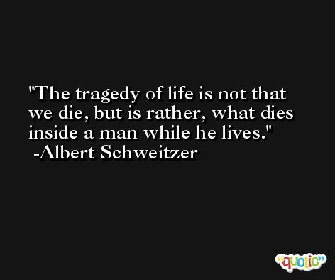The tragedy of life is not that we die, but is rather, what dies inside a man while he lives. -Albert Schweitzer