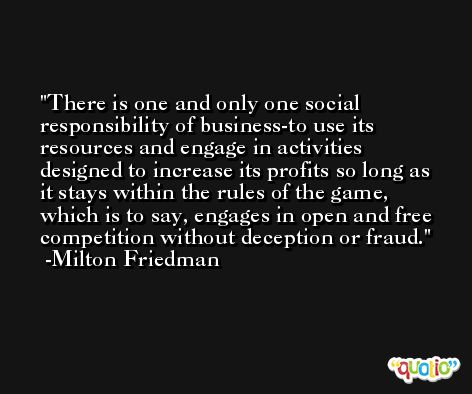 There is one and only one social responsibility of business-to use its resources and engage in activities designed to increase its profits so long as it stays within the rules of the game, which is to say, engages in open and free competition without deception or fraud. -Milton Friedman