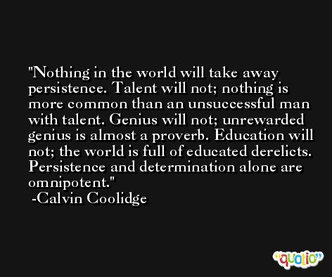 Nothing in the world will take away persistence. Talent will not; nothing is more common than an unsuccessful man with talent. Genius will not; unrewarded genius is almost a proverb. Education will not; the world is full of educated derelicts. Persistence and determination alone are omnipotent. -Calvin Coolidge