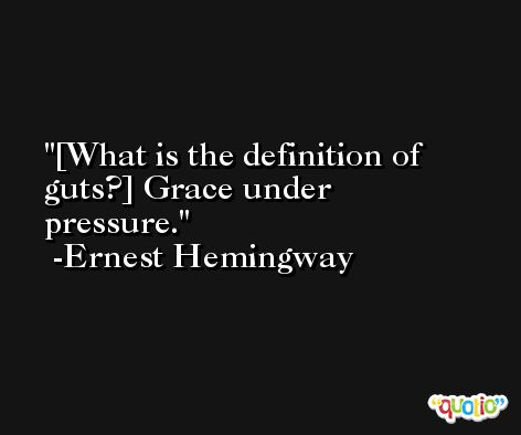 [What is the definition of guts?] Grace under pressure. -Ernest Hemingway
