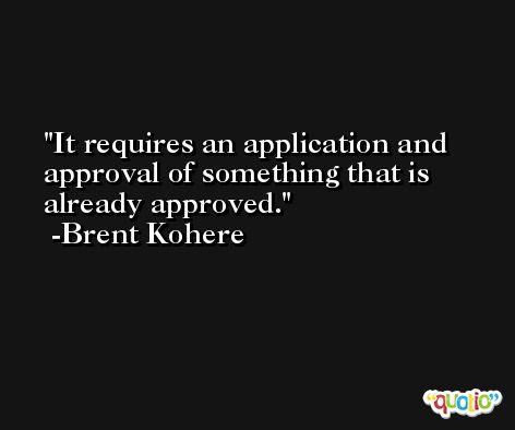 It requires an application and approval of something that is already approved. -Brent Kohere