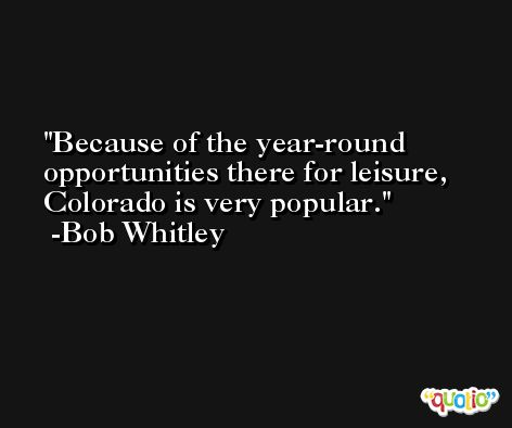Because of the year-round opportunities there for leisure, Colorado is very popular. -Bob Whitley