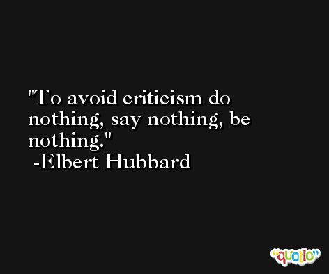 To avoid criticism do nothing, say nothing, be nothing. -Elbert Hubbard