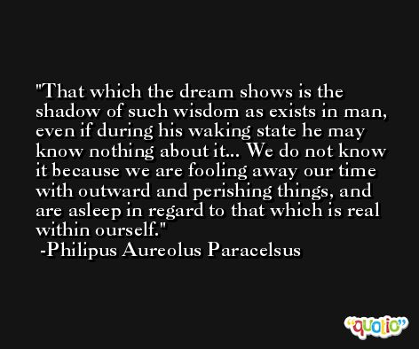 That which the dream shows is the shadow of such wisdom as exists in man, even if during his waking state he may know nothing about it... We do not know it because we are fooling away our time with outward and perishing things, and are asleep in regard to that which is real within ourself. -Philipus Aureolus Paracelsus