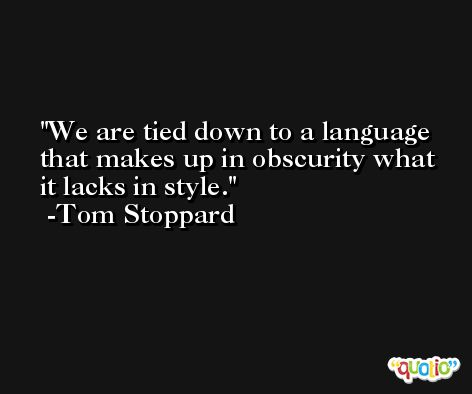 We are tied down to a language that makes up in obscurity what it lacks in style. -Tom Stoppard