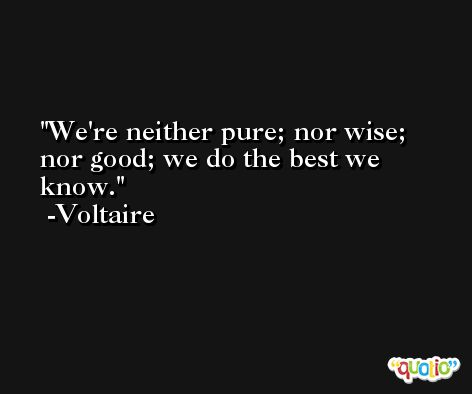 We're neither pure; nor wise; nor good; we do the best we know. -Voltaire