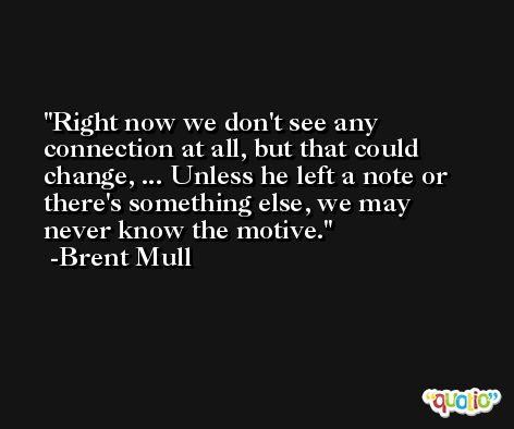 Right now we don't see any connection at all, but that could change, ... Unless he left a note or there's something else, we may never know the motive. -Brent Mull
