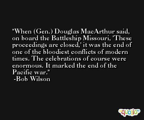When (Gen.) Douglas MacArthur said, on board the Battleship Missouri, 'These proceedings are closed,' it was the end of one of the bloodiest conflicts of modern times. The celebrations of course were enormous. It marked the end of the Pacific war. -Bob Wilson