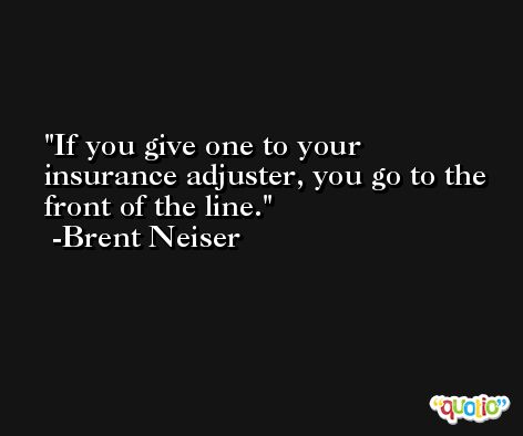 If you give one to your insurance adjuster, you go to the front of the line. -Brent Neiser