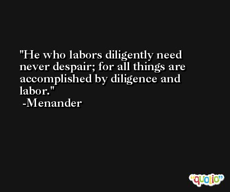 He who labors diligently need never despair; for all things are accomplished by diligence and labor. -Menander