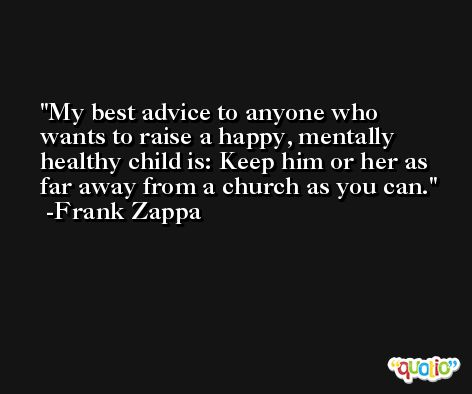 My best advice to anyone who wants to raise a happy, mentally healthy child is: Keep him or her as far away from a church as you can. -Frank Zappa