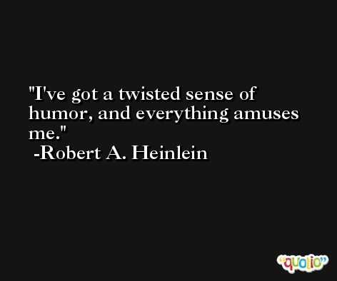 I've got a twisted sense of humor, and everything amuses me. -Robert A. Heinlein