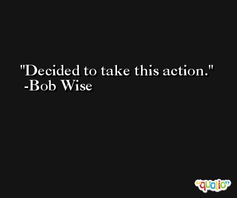 Decided to take this action. -Bob Wise