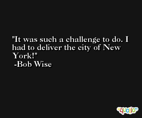 It was such a challenge to do. I had to deliver the city of New York! -Bob Wise