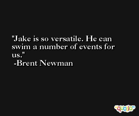 Jake is so versatile. He can swim a number of events for us. -Brent Newman