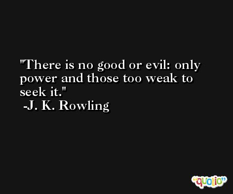 There is no good or evil: only power and those too weak to seek it. -J. K. Rowling