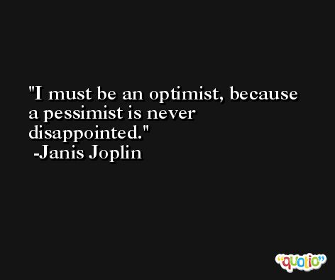 I must be an optimist, because a pessimist is never disappointed. -Janis Joplin