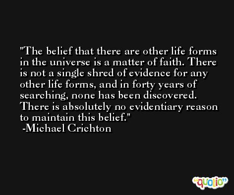 The belief that there are other life forms in the universe is a matter of faith. There is not a single shred of evidence for any other life forms, and in forty years of searching, none has been discovered. There is absolutely no evidentiary reason to maintain this belief. -Michael Crichton