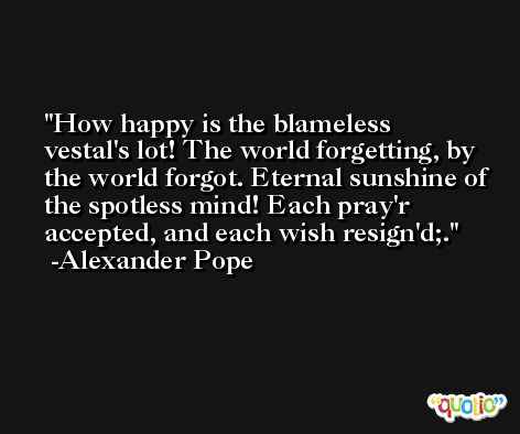 How happy is the blameless vestal's lot! The world forgetting, by the world forgot. Eternal sunshine of the spotless mind! Each pray'r accepted, and each wish resign'd;. -Alexander Pope