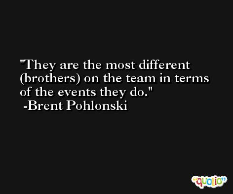 They are the most different (brothers) on the team in terms of the events they do. -Brent Pohlonski