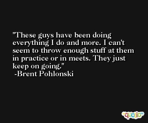 These guys have been doing everything I do and more. I can't seem to throw enough stuff at them in practice or in meets. They just keep on going. -Brent Pohlonski