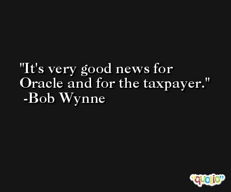 It's very good news for Oracle and for the taxpayer. -Bob Wynne