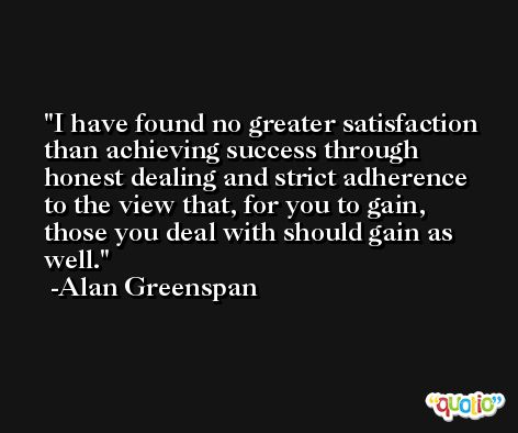 I have found no greater satisfaction than achieving success through honest dealing and strict adherence to the view that, for you to gain, those you deal with should gain as well. -Alan Greenspan