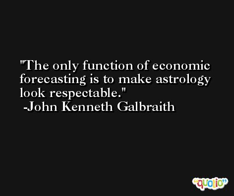 The only function of economic forecasting is to make astrology look respectable. -John Kenneth Galbraith