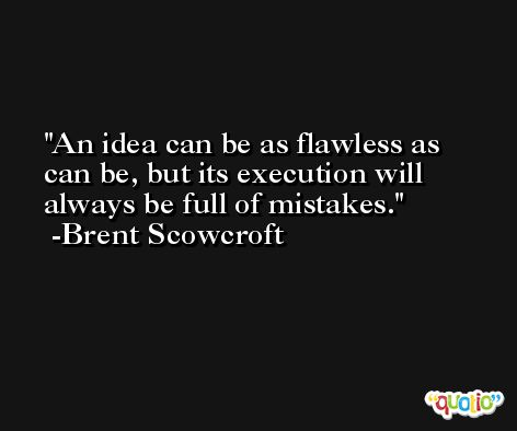 An idea can be as flawless as can be, but its execution will always be full of mistakes. -Brent Scowcroft