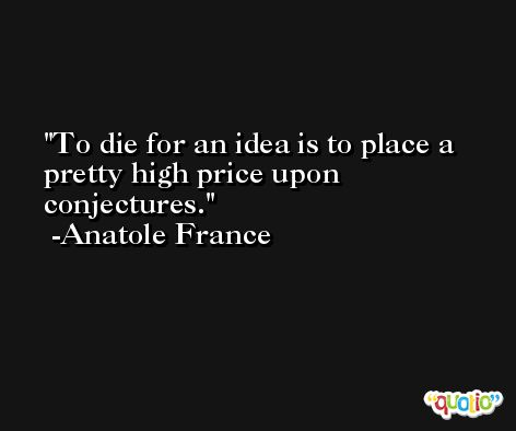To die for an idea is to place a pretty high price upon conjectures. -Anatole France
