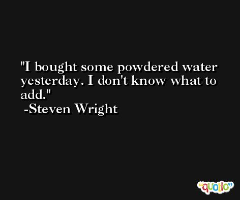 I bought some powdered water yesterday. I don't know what to add. -Steven Wright