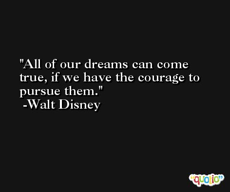 All of our dreams can come true, if we have the courage to pursue them. -Walt Disney