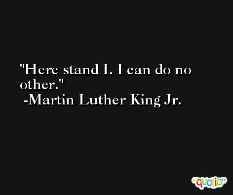 Here stand I. I can do no other. -Martin Luther King Jr.