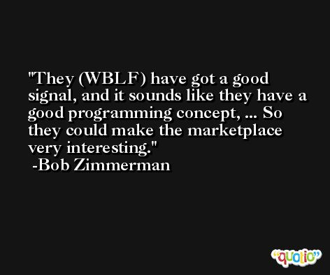 They (WBLF) have got a good signal, and it sounds like they have a good programming concept, ... So they could make the marketplace very interesting. -Bob Zimmerman