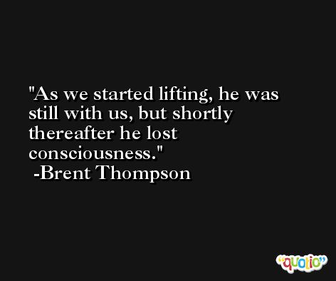 As we started lifting, he was still with us, but shortly thereafter he lost consciousness. -Brent Thompson