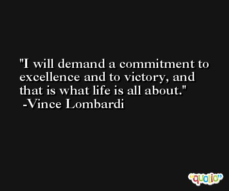 I will demand a commitment to excellence and to victory, and that is what life is all about. -Vince Lombardi