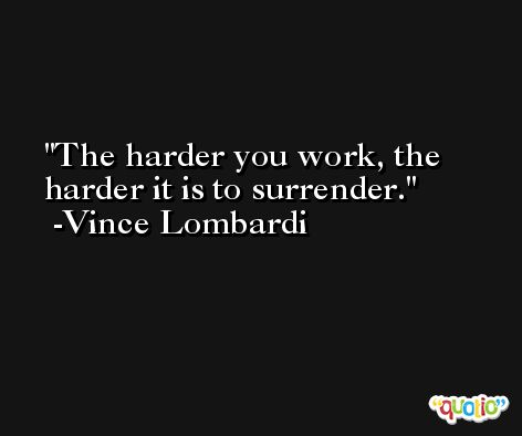 The harder you work, the harder it is to surrender. -Vince Lombardi