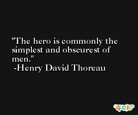 The hero is commonly the simplest and obscurest of men. -Henry David Thoreau