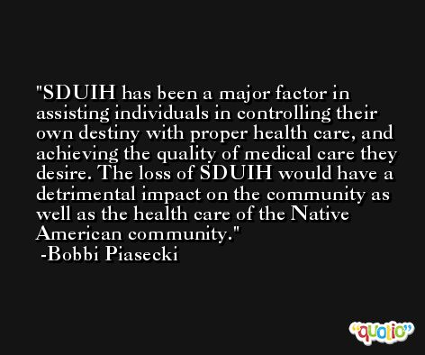 SDUIH has been a major factor in assisting individuals in controlling their own destiny with proper health care, and achieving the quality of medical care they desire. The loss of SDUIH would have a detrimental impact on the community as well as the health care of the Native American community. -Bobbi Piasecki