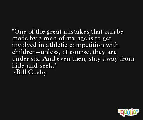 One of the great mistakes that can be made by a man of my age is to get involved in athletic competition with children--unless, of course, they are under six. And even then, stay away from hide-and-seek. -Bill Cosby