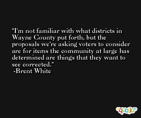 I'm not familiar with what districts in Wayne County put forth, but the proposals we're asking voters to consider are for items the community at large has determined are things that they want to see corrected. -Brent White
