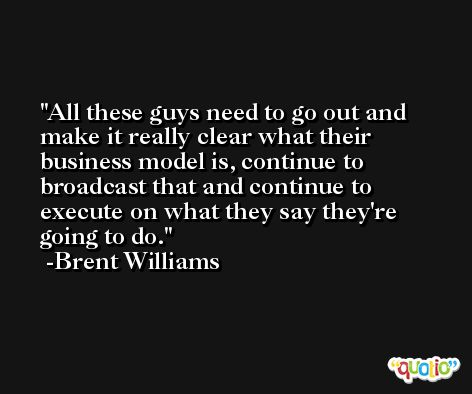 All these guys need to go out and make it really clear what their business model is, continue to broadcast that and continue to execute on what they say they're going to do. -Brent Williams