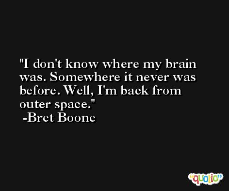 I don't know where my brain was. Somewhere it never was before. Well, I'm back from outer space. -Bret Boone