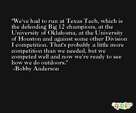 We've had to run at Texas Tech, which is the defending Big 12 champions, at the University of Oklahoma, at the University of Houston and against some other Division I competition. That's probably a little more competition than we needed, but we competed well and now we're ready to see how we do outdoors. -Bobby Anderson