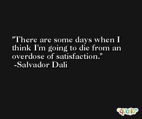 There are some days when I think I'm going to die from an overdose of satisfaction. -Salvador Dali