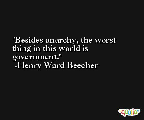 Besides anarchy, the worst thing in this world is government. -Henry Ward Beecher