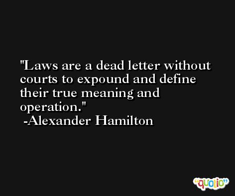 Laws are a dead letter without courts to expound and define their true meaning and operation. -Alexander Hamilton